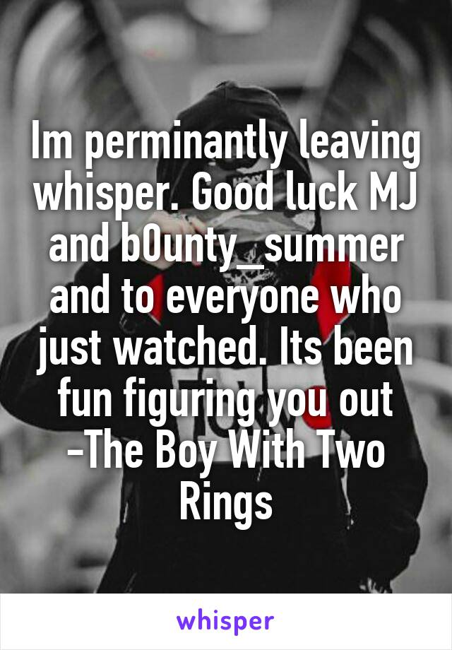 Im perminantly leaving whisper. Good luck MJ and b0unty_summer and to everyone who just watched. Its been fun figuring you out -The Boy With Two Rings