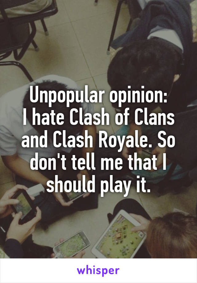 Unpopular opinion: I hate Clash of Clans and Clash Royale. So don't tell me that I should play it.