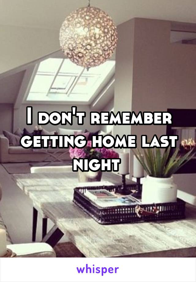 I don't remember getting home last night