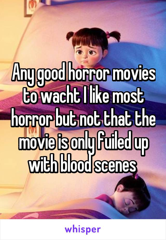 Any good horror movies to wacht I like most horror but not that the movie is only fuiled up with blood scenes