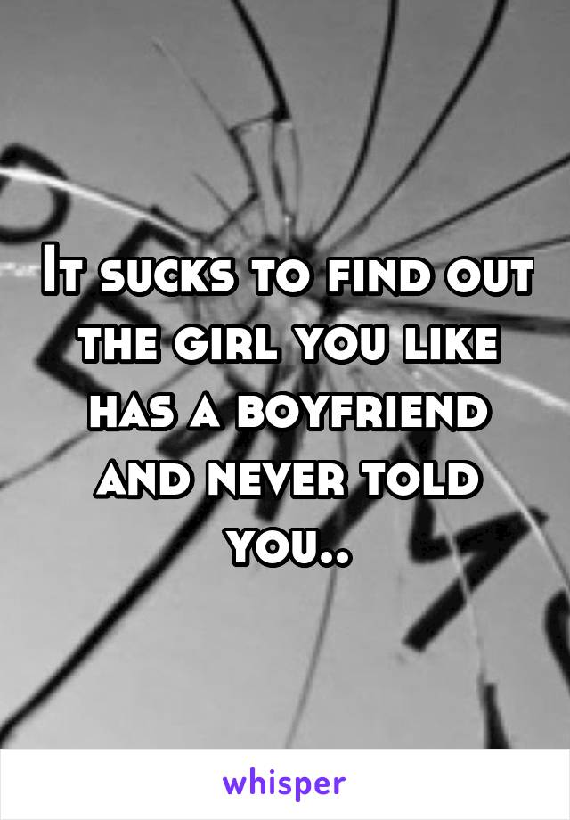 It sucks to find out the girl you like has a boyfriend and never told you..