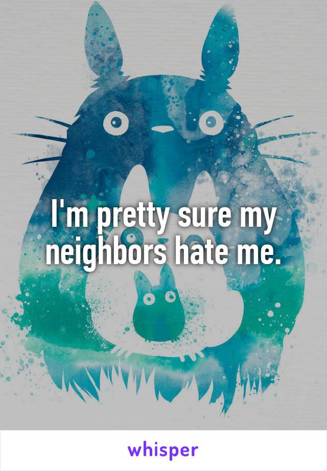 I'm pretty sure my neighbors hate me.