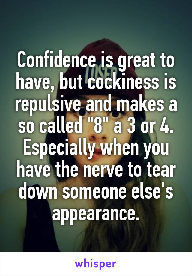 """Confidence is great to have, but cockiness is repulsive and makes a so called """"8"""" a 3 or 4. Especially when you have the nerve to tear down someone else's appearance."""