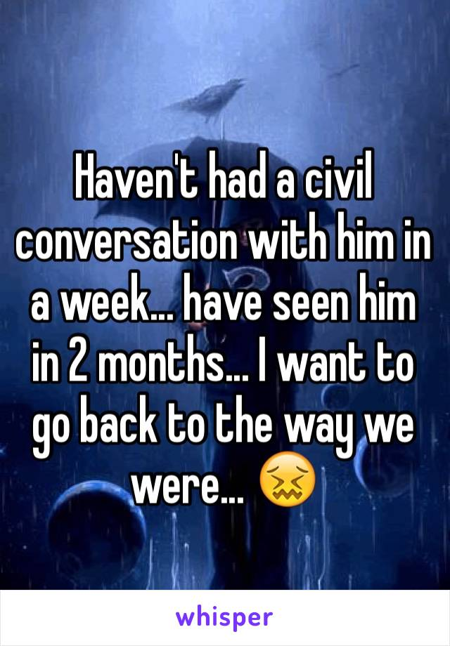 Haven't had a civil conversation with him in a week... have seen him in 2 months... I want to go back to the way we were... 😖