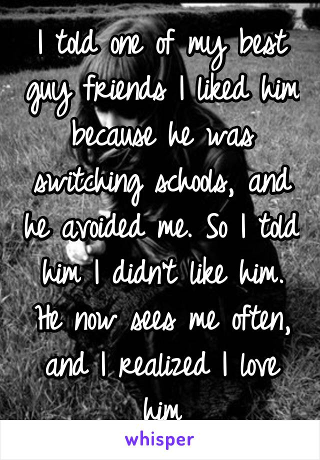 I told one of my best guy friends I liked him because he was switching schools, and he avoided me. So I told him I didn't like him. He now sees me often, and I realized I love him