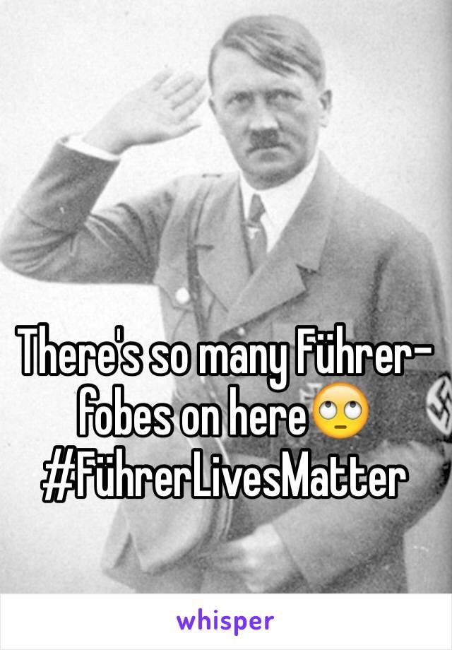 There's so many Führer-fobes on here🙄 #FührerLivesMatter