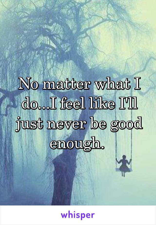 No matter what I do...I feel like I'll just never be good enough.