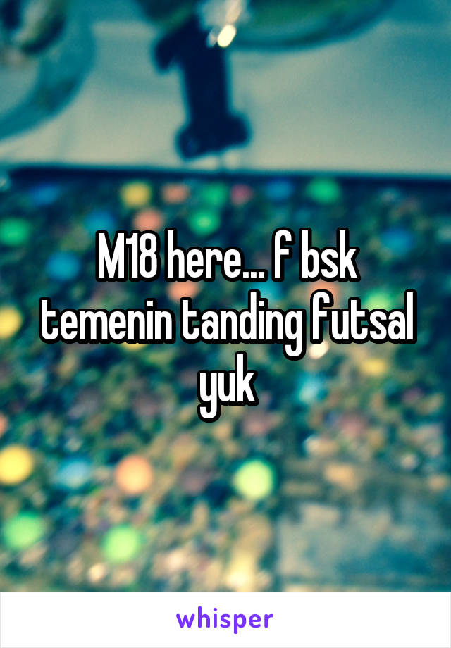 M18 here... f bsk temenin tanding futsal yuk