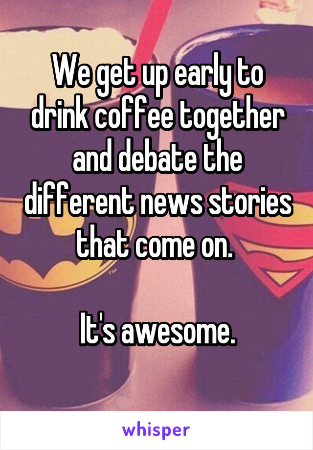 We get up early to drink coffee together and debate the different news stories that come on.   It's awesome.
