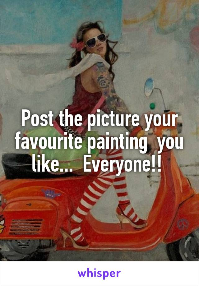 Post the picture your favourite painting  you like...  Everyone!!