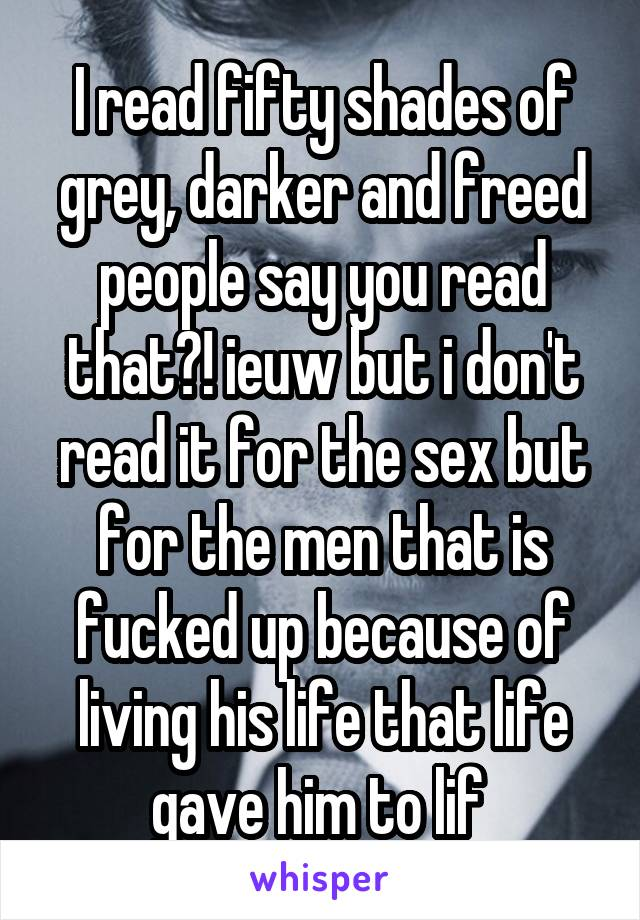 I read fifty shades of grey, darker and freed people say you read that?! ieuw but i don't read it for the sex but for the men that is fucked up because of living his life that life gave him to lif