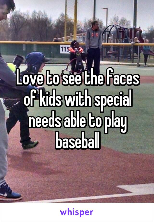 Love to see the faces of kids with special needs able to play baseball