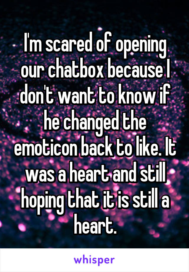 I'm scared of opening our chatbox because I don't want to know if he changed the emoticon back to like. It was a heart and still hoping that it is still a heart.