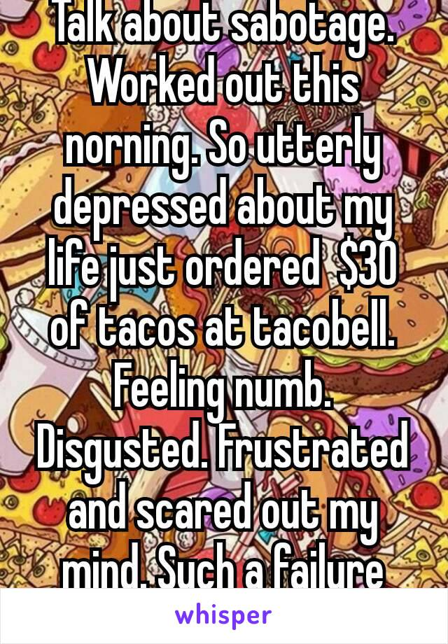 Talk about sabotage. Worked out this norning. So utterly depressed about my life just ordered  $30 of tacos at tacobell.  Feeling numb. Disgusted. Frustrated and scared out my mind. Such a failure😣