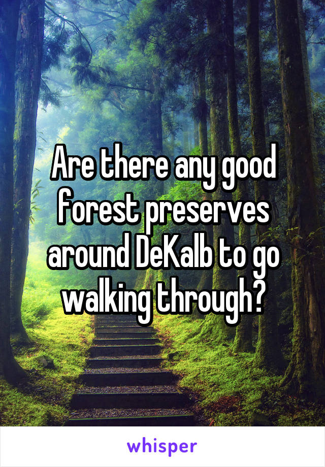 Are there any good forest preserves around DeKalb to go walking through?