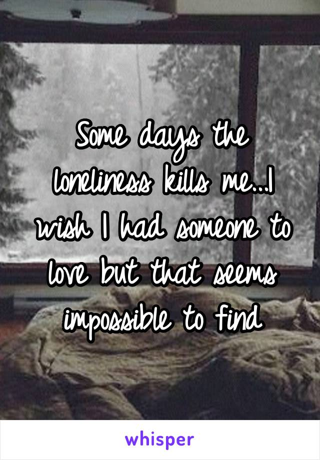Some days the loneliness kills me...I wish I had someone to love but that seems impossible to find