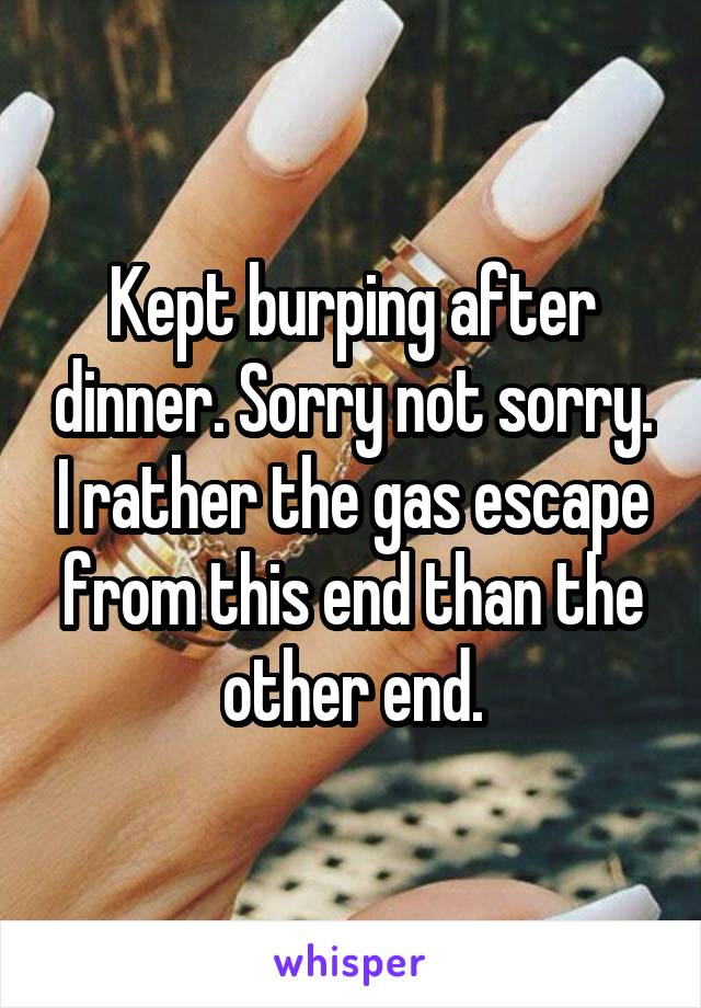 Kept burping after dinner. Sorry not sorry. I rather the gas escape from this end than the other end.