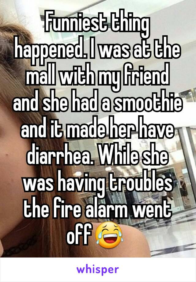 Funniest thing happened. I was at the mall with my friend and she had a smoothie and it made her have diarrhea. While she was having troubles the fire alarm went off😂
