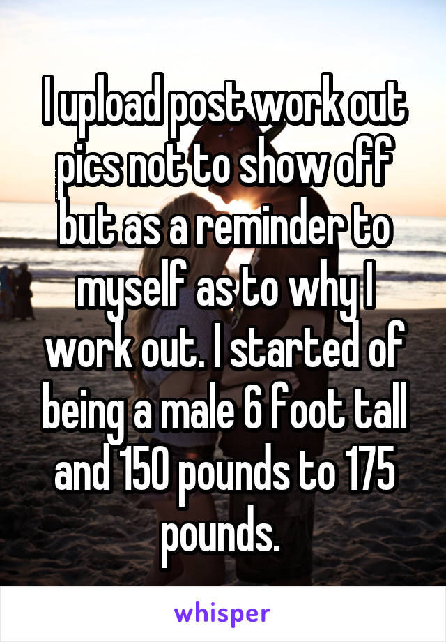 I upload post work out pics not to show off but as a reminder to myself as to why I work out. I started of being a male 6 foot tall and 150 pounds to 175 pounds.