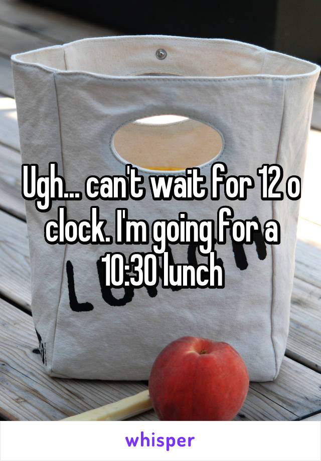 Ugh... can't wait for 12 o clock. I'm going for a 10:30 lunch