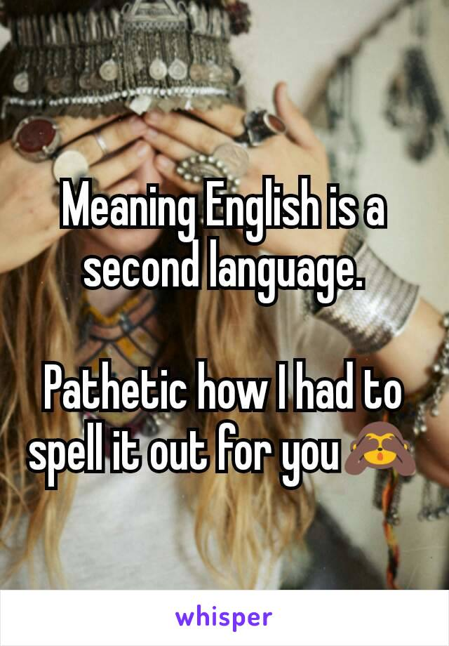 Meaning English is a second language  Pathetic how I had to