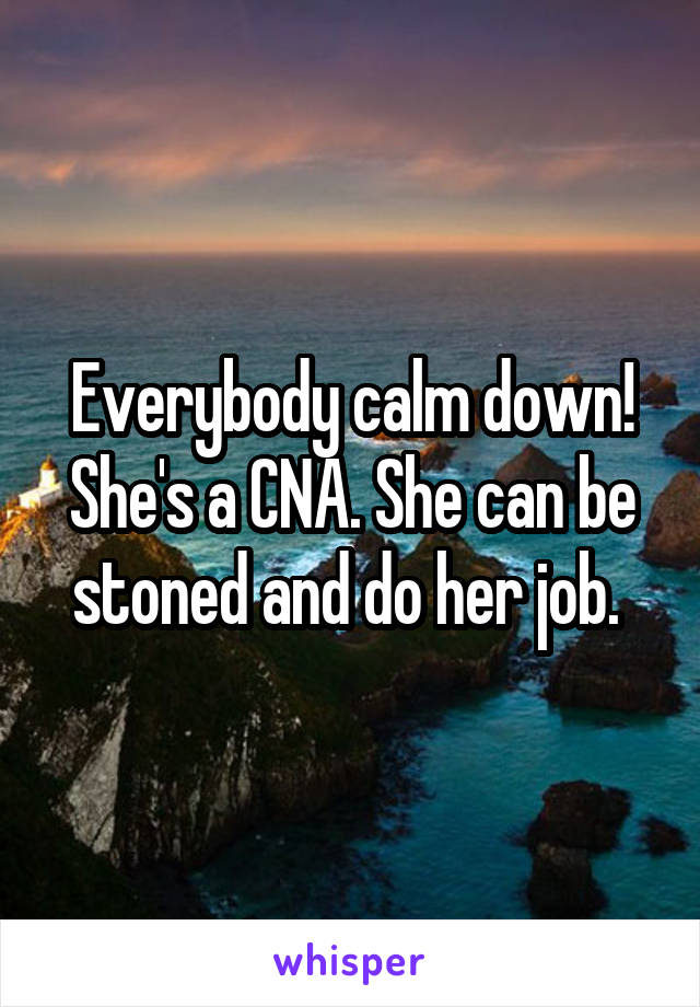 Everybody calm down! She's a CNA. She can be stoned and do her job.