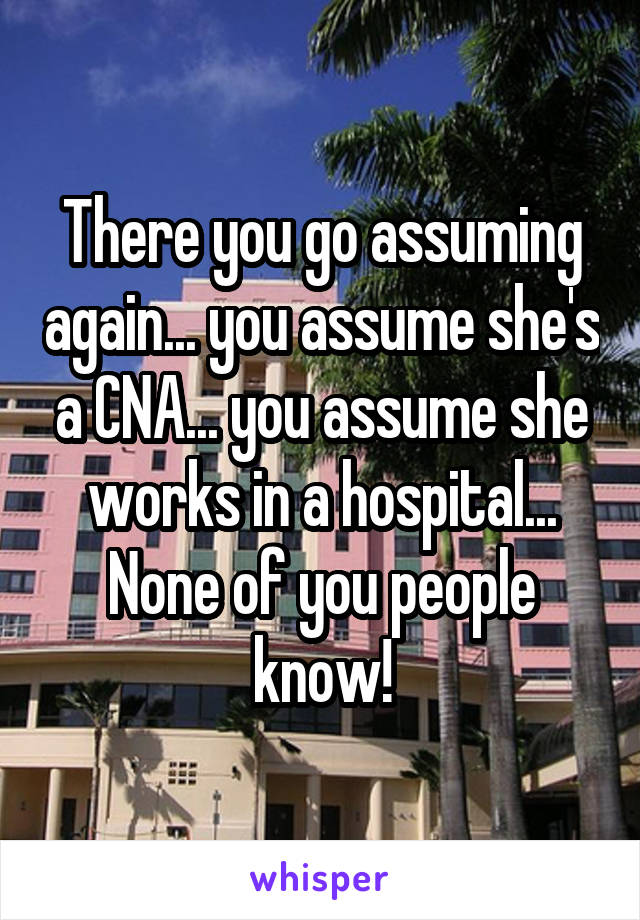There you go assuming again... you assume she's a CNA... you assume she works in a hospital... None of you people know!