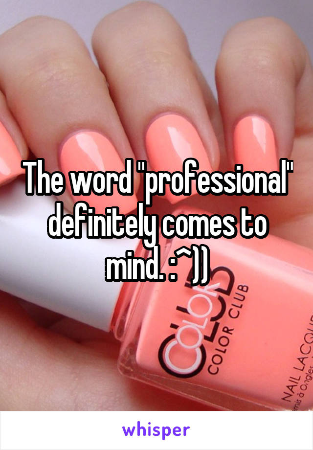 """The word """"professional"""" definitely comes to mind. :^))"""