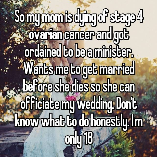 So my mom is dying of stage 4 ovarian cancer and got ordained to be a minister. Wants me to get married before she dies so she can officiate my wedding. Don't know what to do honestly. I'm only 18😔