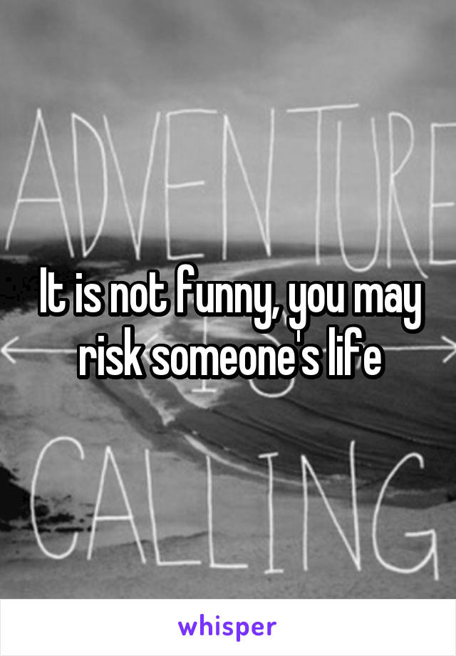 It is not funny, you may risk someone's life