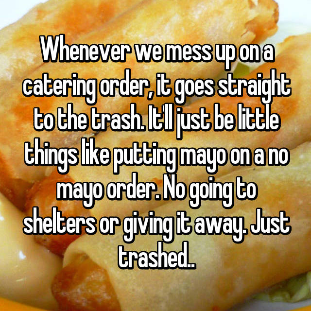 Whenever we mess up on a catering order, it goes straight to the trash. It'll just be little things like putting mayo on a no mayo order. No going to shelters or giving it away. Just trashed..