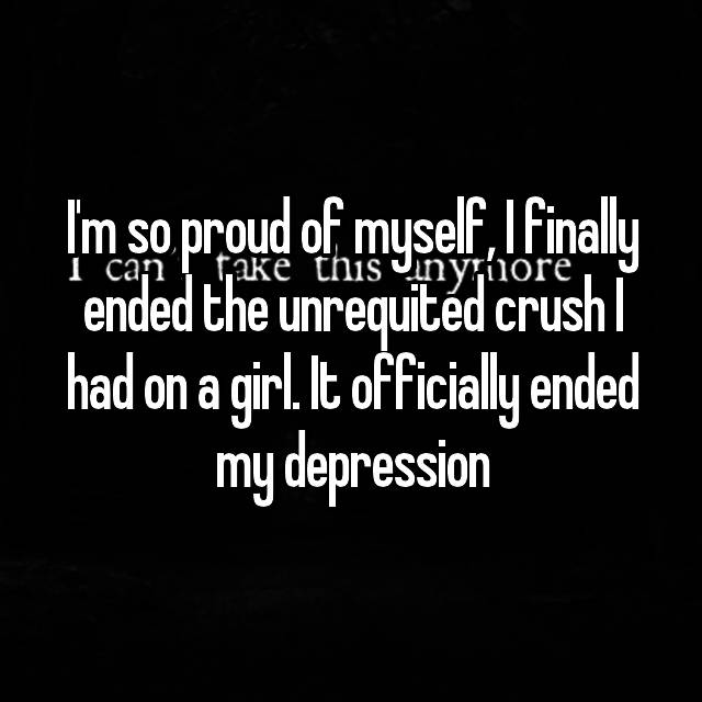 I'm so proud of myself, I finally ended the unrequited crush I had on a girl. It officially ended my depression 😊