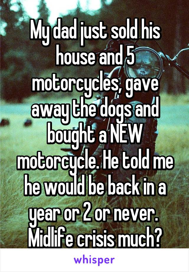 My dad just sold his house and 5 motorcycles, gave away the dogs and bought a NEW motorcycle. He told me he would be back in a year or 2 or never.  Midlife crisis much?
