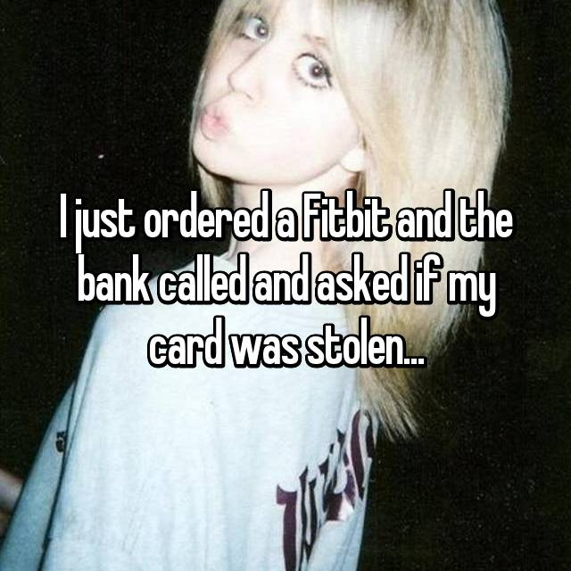 I just ordered a Fitbit and the bank called and asked if my card was stolen...