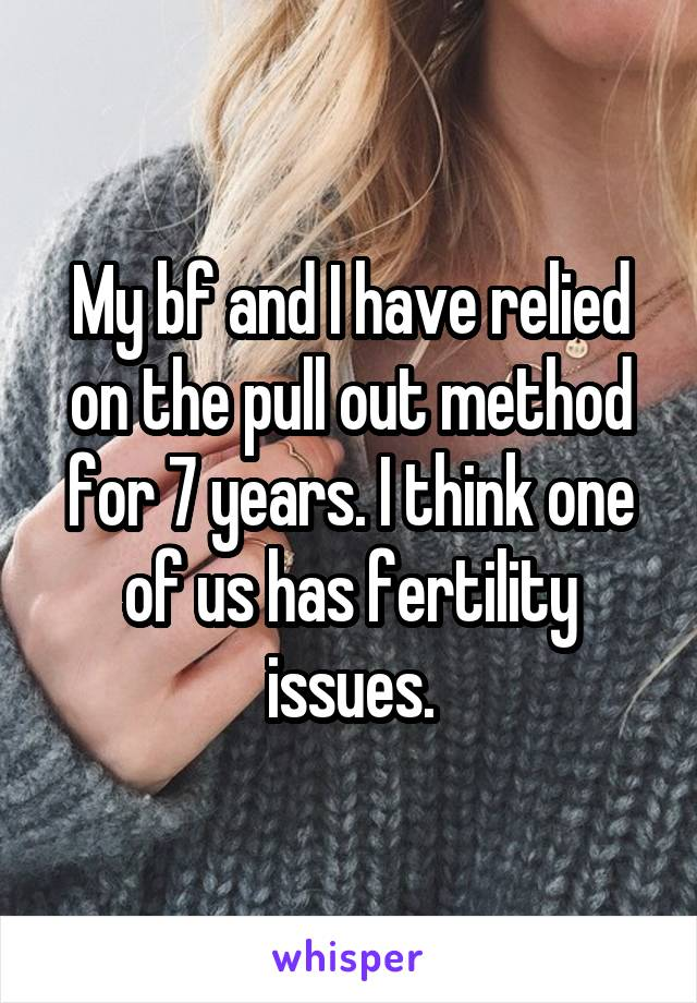 My bf and I have relied on the pull out method for 7 years. I think one of us has fertility issues.