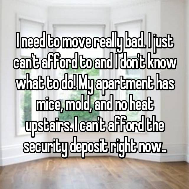 I need to move really bad. I just can't afford to and I don't know what to do! My apartment has mice, mold, and no heat upstairs. I can't afford the security deposit right now..