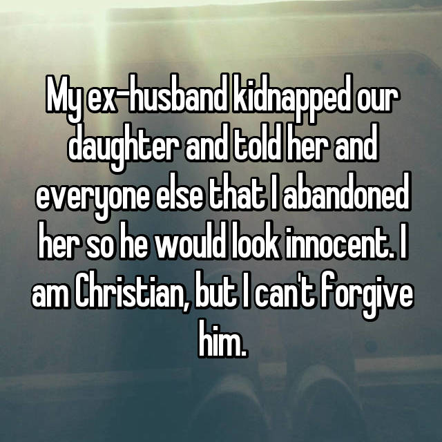 My ex-husband kidnapped our daughter and told her and everyone else that I abandoned her so he would look innocent. I am Christian, but I can't forgive him.