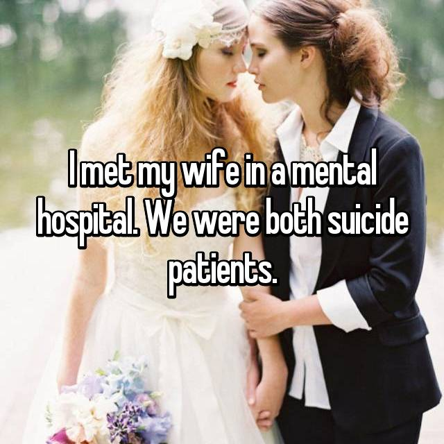 I met my wife in a mental hospital. We were both suicide patients.
