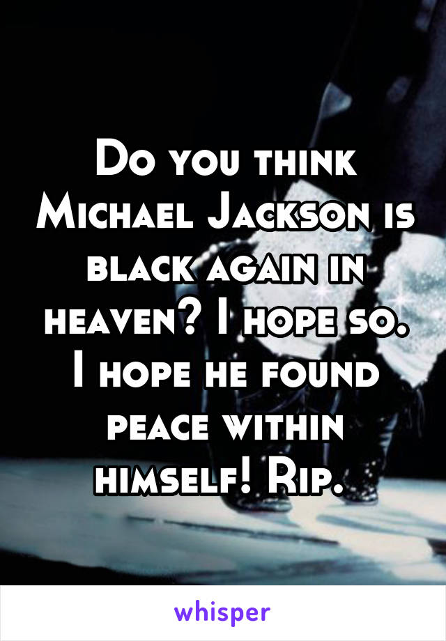 Do you think Michael Jackson is black again in heaven? I hope so. I hope he found peace within himself! Rip.