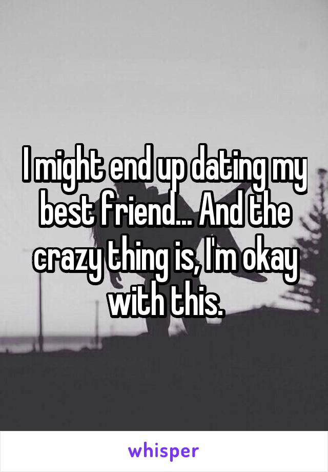 I might end up dating my best friend... And the crazy thing is, I'm okay with this.