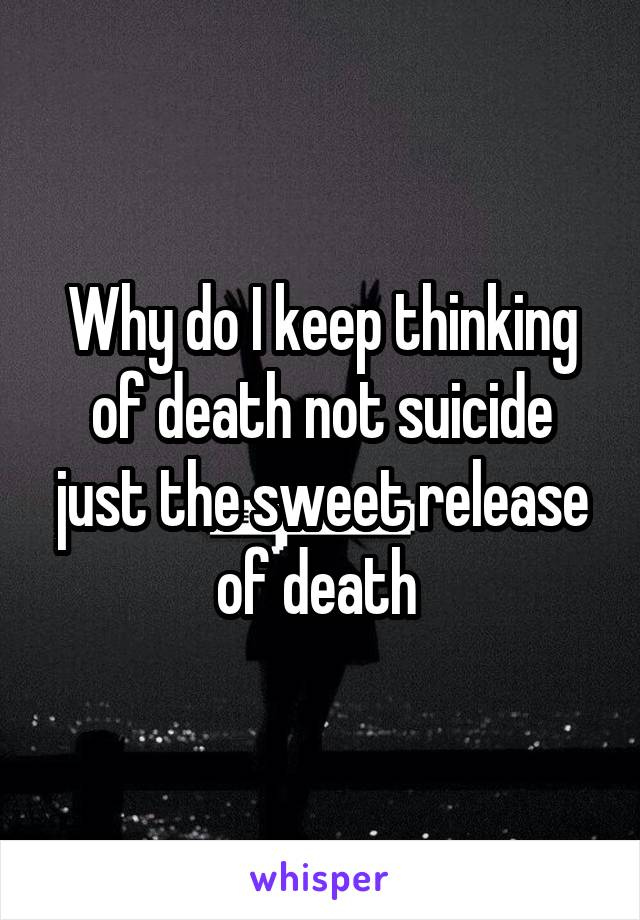 Why do I keep thinking of death not suicide just the sweet release of death