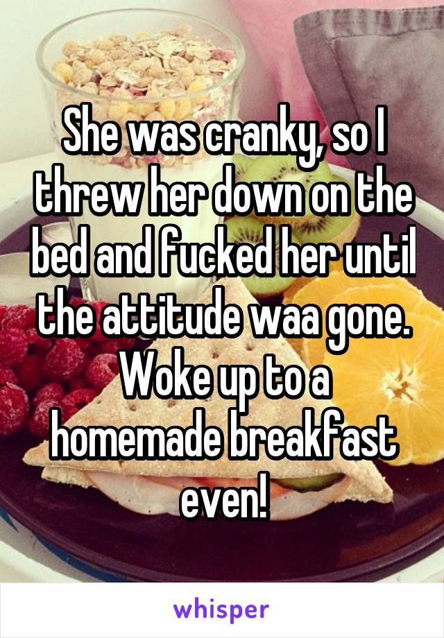 She was cranky, so I threw her down on the bed and fucked her until the attitude waa gone. Woke up to a homemade breakfast even!