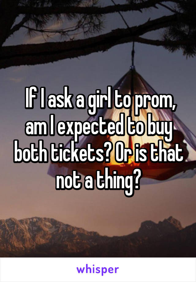 If I ask a girl to prom, am I expected to buy both tickets? Or is that not a thing?