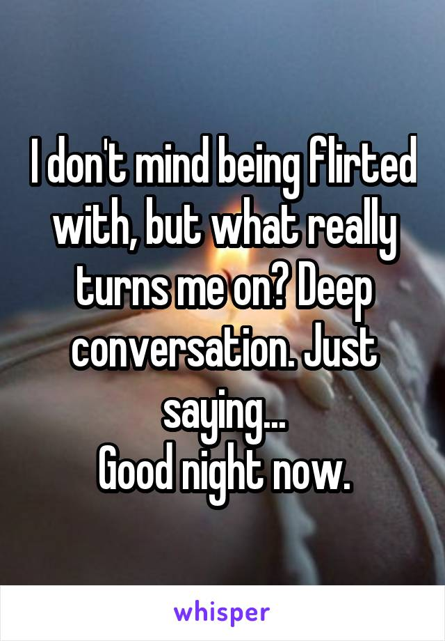 I don't mind being flirted with, but what really turns me on? Deep conversation. Just saying... Good night now.