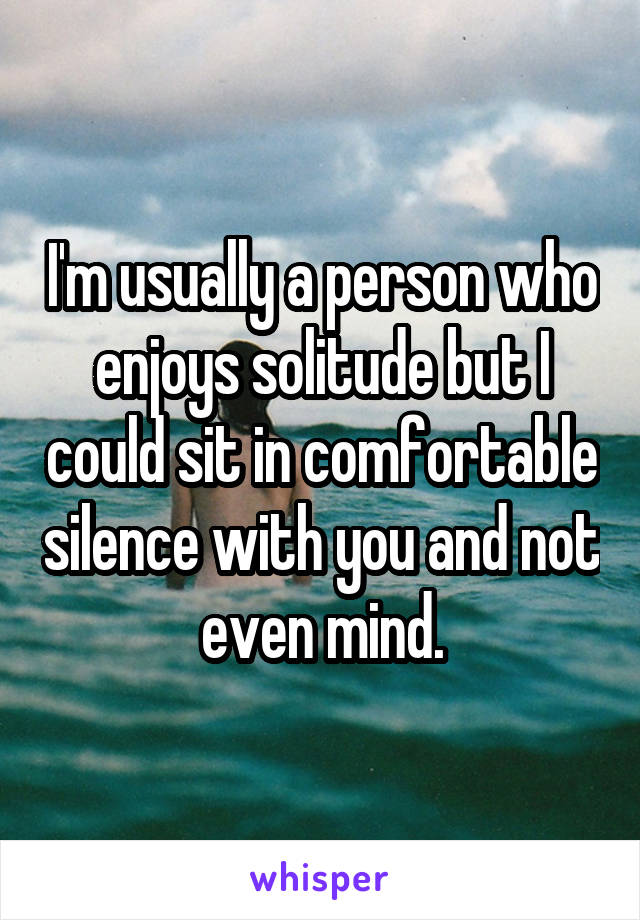 I'm usually a person who enjoys solitude but I could sit in comfortable silence with you and not even mind.