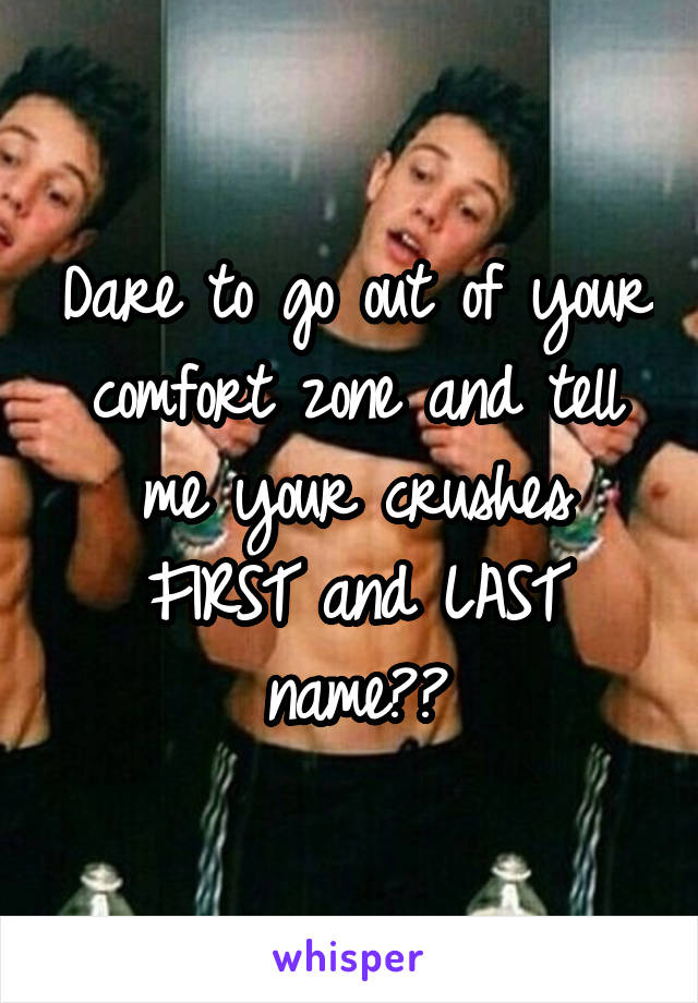 Dare to go out of your comfort zone and tell me your crushes FIRST and LAST name??