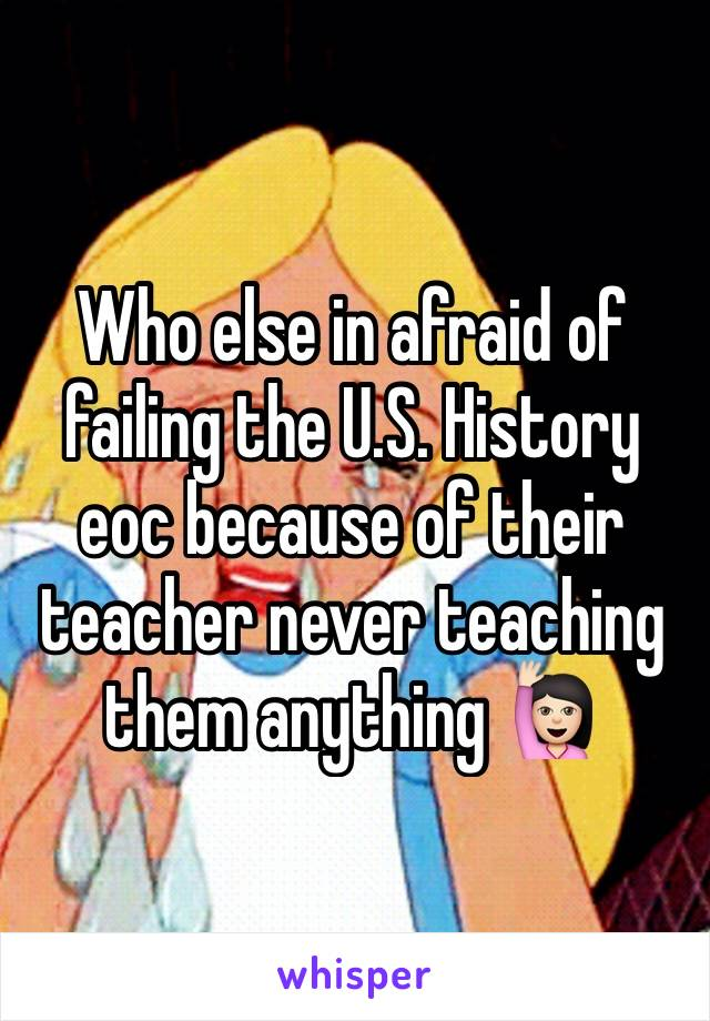 Who else in afraid of failing the U.S. History eoc because of their teacher never teaching them anything 🙋🏻