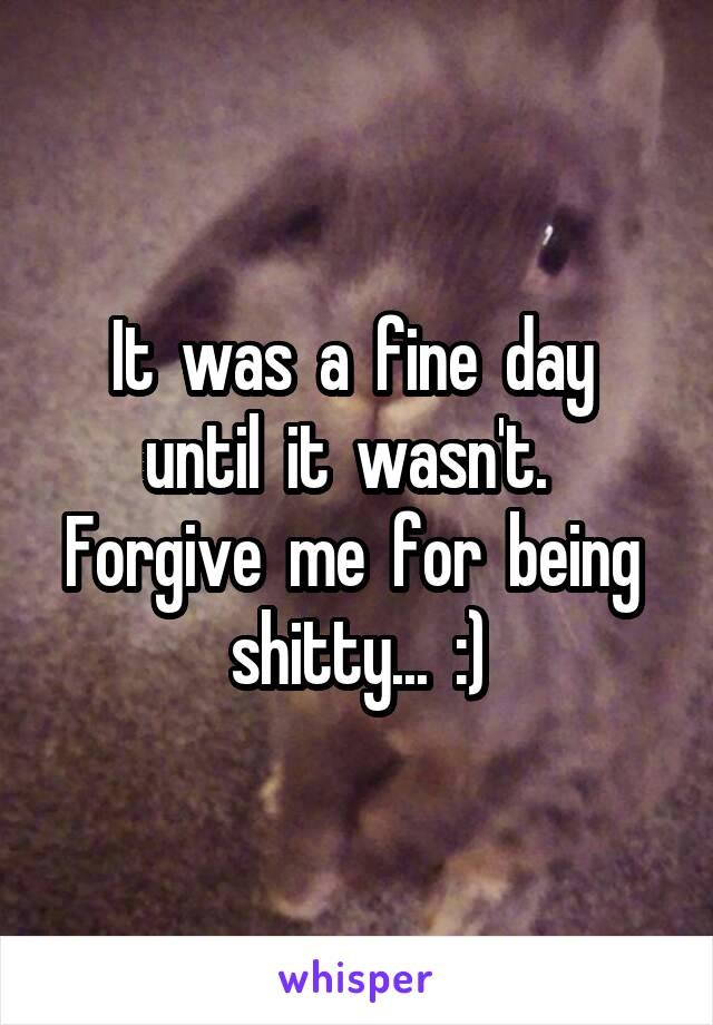 It  was  a  fine  day  until  it  wasn't.   Forgive  me  for  being  shitty...  :)
