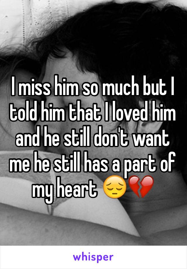 I miss him so much but I told him that I loved him and he still don't want me he still has a part of my heart 😔💔