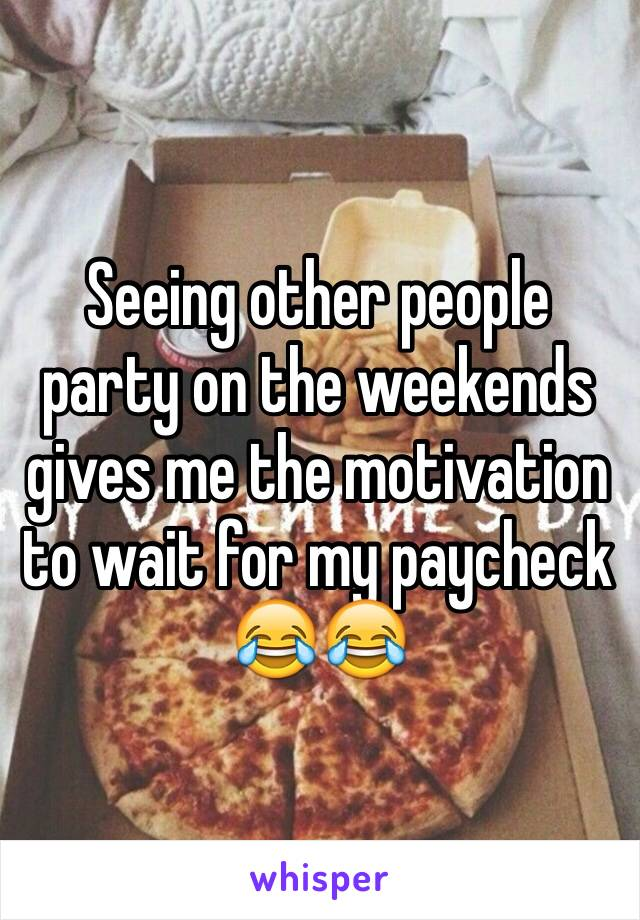 Seeing other people party on the weekends gives me the motivation to wait for my paycheck 😂😂